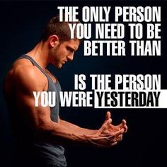The Only Person You Need To Be Better Than.. Is The Person You Was Yesterday! http://www.physique4life.com