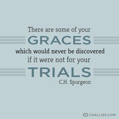 """There are some of your graces which would never be discovered if it were not for your trials."" (C.H. Spurgeon)"