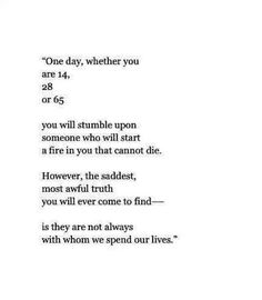 One day, whether you are 14, 28, or 65.. You will stumble upon someone who will start a fire in you that cannot die. However, the saddest, most awful truth you will ever come to find-- is they are not always with whom we spend our lives.