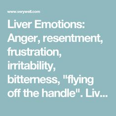 """Liver Emotions: Anger, resentment, frustration, irritability, bitterness, """"flying off the handle"""". Liver Function: Involved in the smooth flow of energy and blood throughout the body. Regulates bile secretion, stores blood, and is connected with the tendons, nails, and eyes. Symptoms of Liver Imbalance: Breast distension, menstrual pain, headache, irritability, inappropriate anger, dizziness, dry, red eyes and other eye conditions, tendonitis. Liver Conditions: Liver Qi Stagnation, Liver…"""