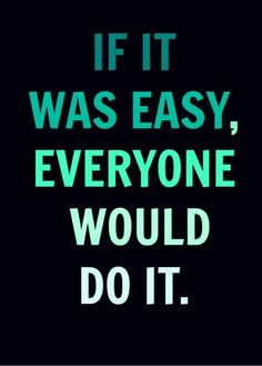 """If it was easy, everyone would do it."""