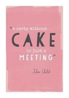 A party without cake is just a meeting!