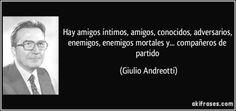 Hay amigos íntimos, amigos, conocidos, adversarios, enemigos, enemigos mortales y... compañeros de partido (Giulio Andreotti)