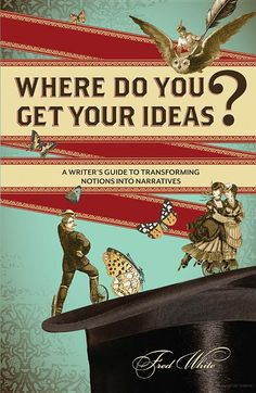 Where Do You Get Your Ideas?: A Writer's Guide to Transforming Notions Into ... - Fred White - Google Books