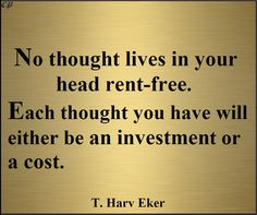 """""""No thought lives in your head rent-free. Each thought you have will either be an investment or a cost."""" - T. Harv Eker"""