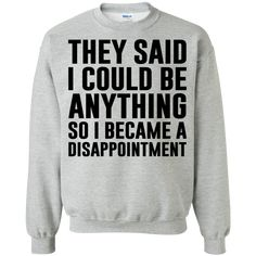 They said I could be anything so I became a disappointment T-shirts Hoodie - Fandom Shirts - Ideas of Fandom Shirts - They said I could be anything so I became a disappointment T-shirts Hoodies & Sweatshirts available Funny Honest Shirts Funny Shirt Sayings, Sarcastic Shirts, T Shirts With Sayings, Cute Shirts, Funny Shirts, Hoodie Sweatshirts, Funny Sweatshirts, Looks Style, Looks Cool