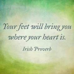 Your feet will bring you where your heart is.  An Irish Proverb