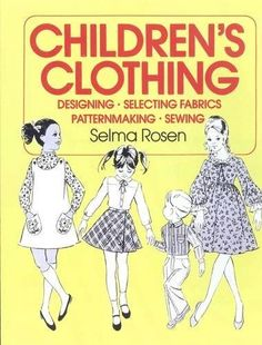 Childrens Clothing: Designing, Selecting Fabrics, Patternmaking, and Sewing (F.I.T. Collection) by Selma Rosen