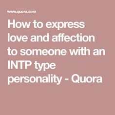 How to express love and affection to someone with an INTP type personality - Quora