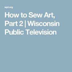 How to Sew Art, Part 2   Wisconsin Public Television