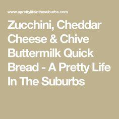Zucchini, Cheddar Cheese & Chive Buttermilk Quick Bread - A Pretty Life In The Suburbs