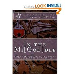 In the Mi[God]dle: Keys to keeping God in the middle of all you think, do and say: A 6-week Bible Study