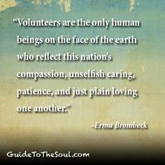 "Volunteering: ""Volunteers are the only human beings on the face of the earth who reflect this nation's compassion, unselfish caring, patience, and just plain loving one another.""—Erma Brombeck Inspirational quotes: GuideToTheSoul.com"