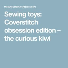 Sewing toys: Coverstitch obsession edition – the curious kiwi