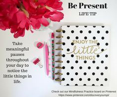 Life Tip - Be Present - Take meaningful pauses throughout the day to notice the little things in life.
