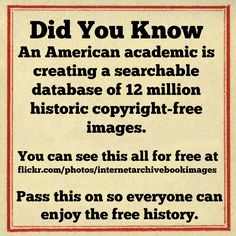 https://www.flickr.com/photos/internetarchivebookimages An American academic is creating a searchable database of 12 million historic copyright-free images. Kalev Leetaru has already uploaded 2.6...