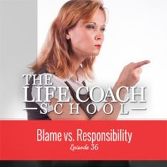 Ep #36: Blame vs. Responsibility – The Life Coach School