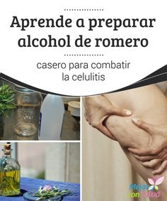 Aprende a preparar alcohol de romero casero para combatir la celulitis  La…  We…