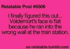 I finally figured this out............... Voldemort's face is flat because he ran into the wrong wall at the train station.