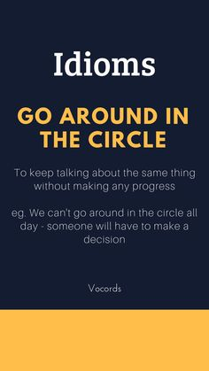 Go around in the circle ~ To keep talking about the same thing without making any progress; we can't go around in the circle all day - someone will have to make a decision. Slang English, English Idioms, English Phrases, English Grammar, Interesting English Words, Unusual Words, Learn English Words, Good Vocabulary Words, Advanced English Vocabulary