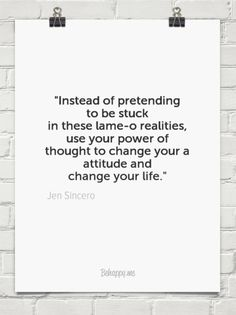 """""""instead of pretending to be stuck  in these lame-o realities, use your power of thought to chang... by Jen Sincero #1229362 - Behappy.me"""