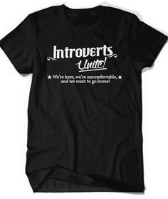 made me LOL // Introvert T-shirt Funny Humor T Shirt T Shirt Tee Ladies Mens Birthday Gift Present Introverted Unite We Want to Go Home