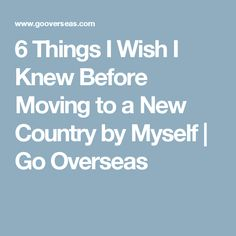 6 Things I Wish I Knew Before Moving to a New Country by Myself | Go Overseas