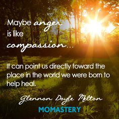 I think anger is like fire- it can be used to save the world or burn it. Let's figure out how to use our anger to save the world.  http://momastery.com/blog/2014/10/01/sometimes-i-get-angry/