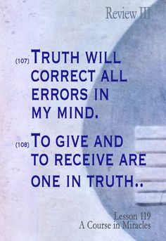 "(107) Truth will correct all errors in my mind. ""I am mistaken when I think I can be hurt in any way. I am God's Son, whose Self rests safely in the Mind of God.""  (108) To give and to receive are one in truth. ""I will forgive all things today, that I may learn how to accept the truth in me, and come to recognize my sinlessness."""