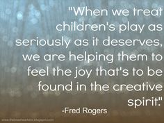 """When we treat children's play as seriously as it deserves, we are helping them to to feel the joy that's to be found in the creative spirit."" - Mr. Rogers -- Quote of the Week: Fred Rogers on the The Brashear Kids Blog"
