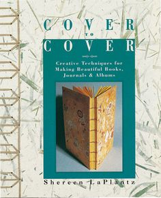 Cover to Cover: Creative Techniques for Making Beautiful Books, Journals & Albums by Shereen LaPlantz.