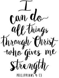 Philippians 4:13 - I can do all things through Him who strengthens me.