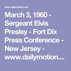 March 3, 1960  - Sergeant Elvis Presley  - Fort Dix Press Conference - New Jersey - www.dailymotion.com video x5ds2es_elvis-presley-march-3-1960-new-jersey_music