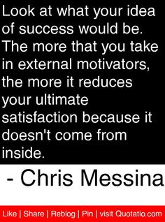 Look at what your idea of success would be. The more that you take in external motivators, the more it reduces your ultimate satisfaction because it doesn't come from inside. - Chris Messina #quotes #quotations