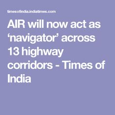 AIR will now act as 'navigator' across 13 highway corridors - Times of India