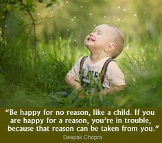 If you are happy for a reason, you are in trouble, because that reason can be taken from you ~ Deepak Chopra