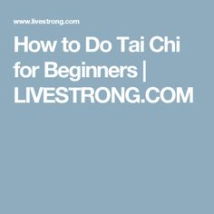 How to Do Tai Chi for Beginners | LIVESTRONG.COM