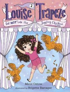 Louise Trapeze did NOT lose the juggling chickens by Micol Ostow. Seven-year-old Louise, who performs in a trapeze act with her mother and father, finally gets an important job at the circus, but when things go wrong she wonders if she is really ready for new responsibilities.