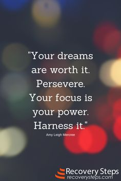 Motivational Quotes: Your dreams are worth it. Persevere. Your focus is your power. Harness it.   Follow:  https://www.pinterest.com/RecoverySteps/