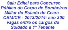 A Secretaria da Segurança Pública e Defesa Social do Estado do Ceará, informa que realizará Concurso Público p/ o provimento de 300 vagas e formação de cadastro de reserva, nos cargos de Soldado (Ensino Médio - salário de R$ 2.638,61) e de 1º Tenente (Ensino Superior - salário de R$ 4.121,78) do Corpo de Bombeiros Militar.   Leia mais:  http://apostilaseconcursosatuais.blogspot.com.br/2013/11/concurso-publico-corpo-de-bombeiros.html