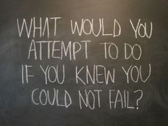 Success.   What would you attempt to do if you knew you wouldn't fail?  Be like the little engine that could.  Be optimistic, 'I think I can...I think I can!'