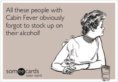 All these people with Cabin Fever obviously forgot to stock up on their alcohol!