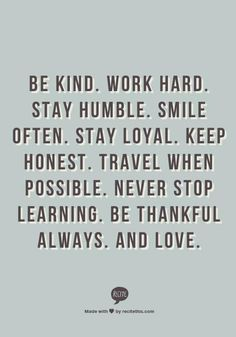 Be kind. Work hard. Stay humble. Smile often. Stay loyal. Keep honest. Travel when possible. Never stop learning. Be thankful always. And love.