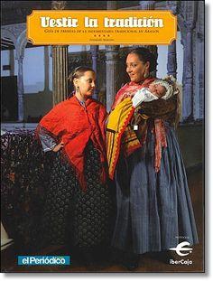 Vestir la tradición: guía de prendas de la indumentaria tradicional en Aragón / Fernando Maneros López. Editorial Prensa Diaria Aragonesa S.A.