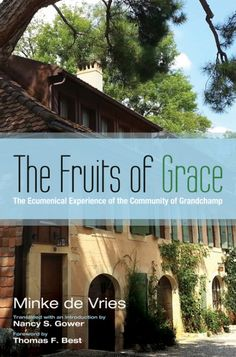 The Fruits of Grace (The Ecumenical Experience of the Community of Grandchamp BY Minke de Vries; TRANSLATED BY Nancy S. Gower; FOREWORD BY Thomas F. Best; Imprint: Pickwick Publications). Before Taize, there was Grandchamp. The lesser-known Protestant women's community, initiated in 1936, grew out of generations of women's groups in French-speaking Switzerland. It was heavily influenced by Wilfred Monod, the Student Christian movement, Swiss Reformed efforts at liturgical renewal, and...