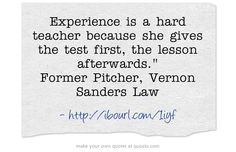 Experience is a hard teacher because she gives the test first, the lesson afterwards. Former Pitcher, Vernon Sanders Law