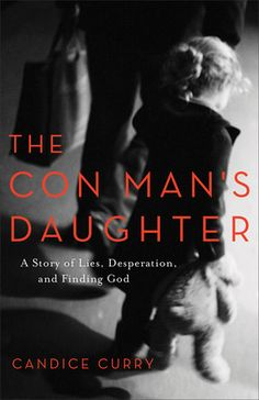 The Con Man's Daughter A Story of Lies, Desperation, and Finding God by: Candice Curry