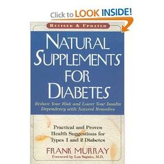 Natural Supplements for Diabetes: Practical and Proven Health Suggestions for Types 1 and 2 Diabetes --- http://www.amazon.com/Natural-Supplements-Diabetes-Practical-Suggestions/dp/159120206X/?tag=jayb4903-20