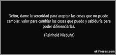 Señor, dame la serenidad para aceptar las cosas que no puedo cambiar, valor para cambiar las cosas que puedo y sabiduría para poder diferenciarlas. (Reinhold Niebuhr)