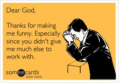 Funny Confession Ecard: Dear God, Thanks for making me funny. Especially since you didn't give me much else to work with.